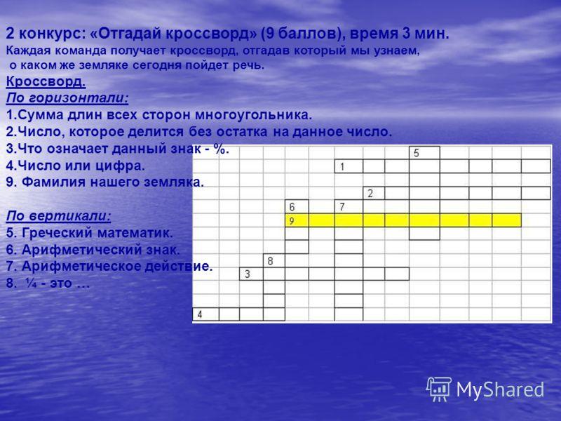 2 конкурс: «Отгадай кроссворд» (9 баллов), время 3 мин. Каждая команда получает кроссворд, отгадав который мы узнаем, о каком же земляке сегодня пойдет речь. Кроссворд. По горизонтали: 1.Сумма длин всех сторон многоугольника. 2.Число, которое делится