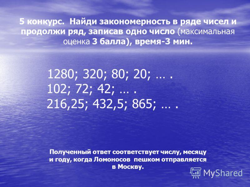 5 конкурс. Найди закономерность в ряде чисел и продолжи ряд, записав одно число (максимальная оценка 3 балла), время-3 мин. 1280; 320; 80; 20; …. 102; 72; 42; …. 216,25; 432,5; 865; …. Полученный ответ соответствует числу, месяцу и году, когда Ломоно