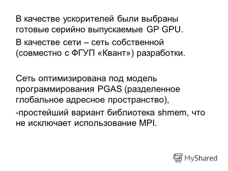 В качестве ускорителей были выбраны готовые серийно выпускаемые GP GPU. В качестве сети – сеть собственной (совместно с ФГУП «Квант») разработки. Сеть оптимизирована под модель программирования PGAS (разделенное глобальное адресное пространство), -пр