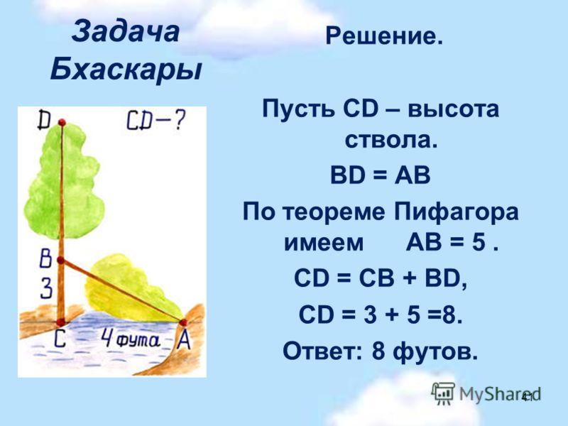 Задача Бхаскары Решение. Пусть CD – высота ствола. BD = АВ По теореме Пифагора имеем АВ = 5. CD = CB + BD, CD = 3 + 5 =8. Ответ: 8 футов. 41