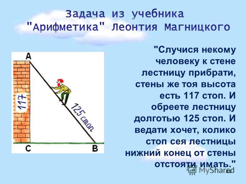 Случися некому человеку к стене лестницу прибрати, стены же тоя высота есть 117 стоп. И обреете лестницу долготью 125 стоп. И ведати хочет, колико стоп сея лестницы нижний конец от стены отстояти имать. 44