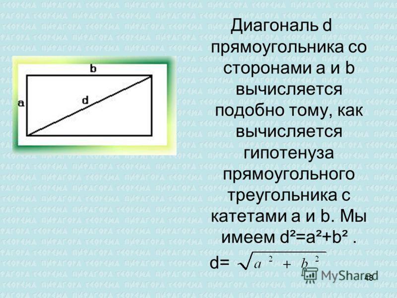 Диагональ d прямоугольника со сторонами а и b вычисляется подобно тому, как вычисляется гипотенуза прямоугольного треугольника с катетами a и b. Мы имеем d²=a²+b². d= 48