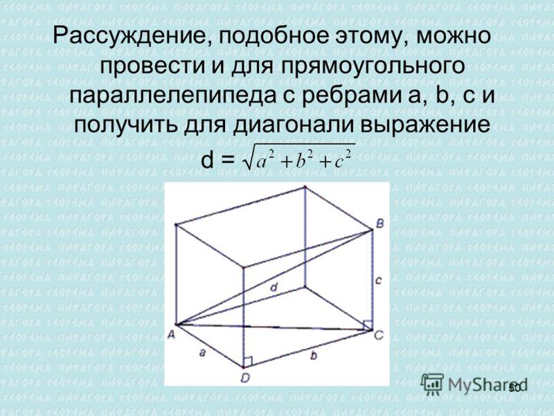 Рассуждение, подобное этому, можно провести и для прямоугольного параллелепипеда с ребрами a, b, с и получить для диагонали выражение d = 50