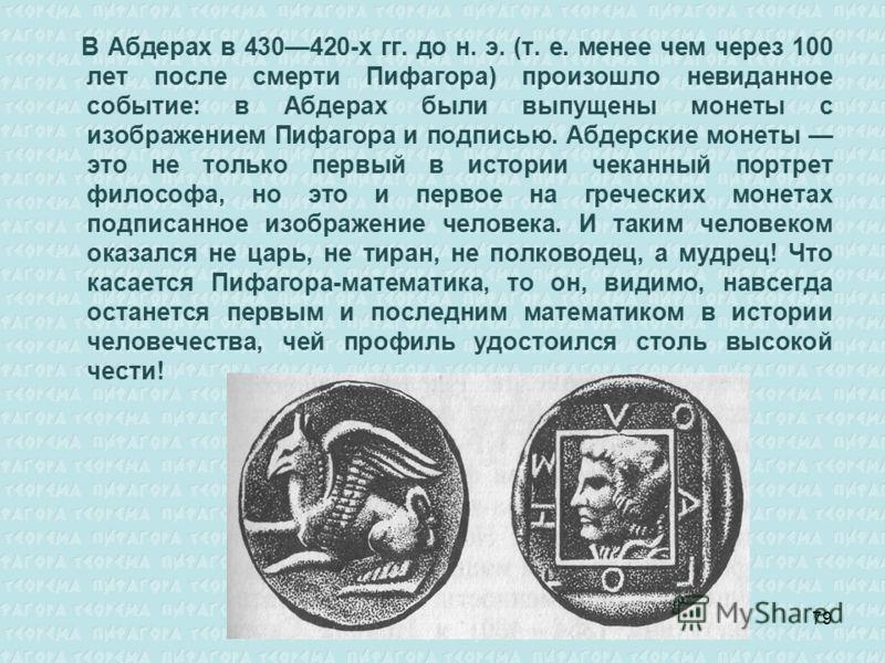 В Абдерах в 430420-х гг. до н. э. (т. е. менее чем через 100 лет после смерти Пифагора) произошло невиданное событие: в Абдерах были выпущены монеты с изображением Пифагора и подписью. Абдерские монеты это не только первый в истории чеканный портрет