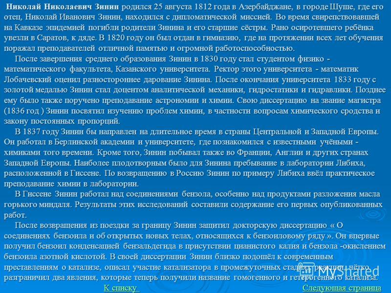 Николай Николаевич Зинин родился 25 августа 1812 года в Азербайджане, в городе Шуше, где его отец, Николай Иванович Зинин, находился с дипломатической миссией. Во время свирепствовавшей на Кавказе эпидемией погибли родители Зинина и его старшие сёстр