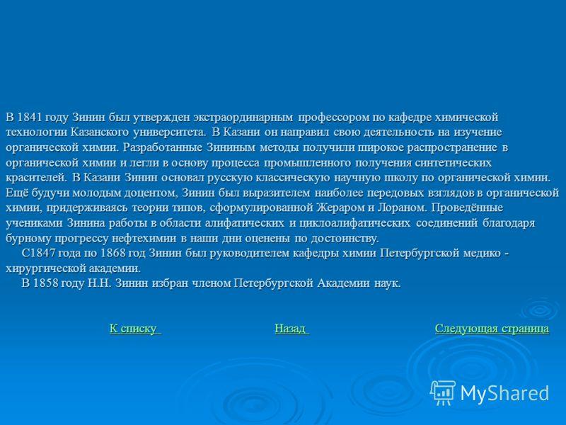 В 1841 году Зинин был утвержден экстраординарным профессором по кафедре химической технологии Казанского университета. В Казани он направил свою деятельность на изучение органической химии. Разработанные Зининым методы получили широкое распространени