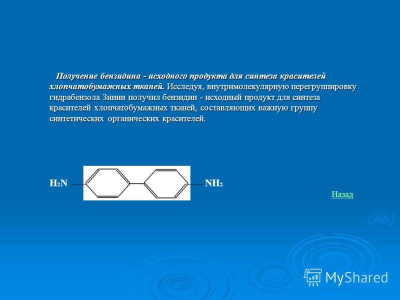 Получение бензидина- исходного продукта для синтеза красителей хлопчатобумажных тканей. Исследуя, внутримолекулярную перегруппировку гидрабензола Зинин получил бензидин - исходный продукт для синтеза красителей хлопчатобумажных тканей, составляющих в