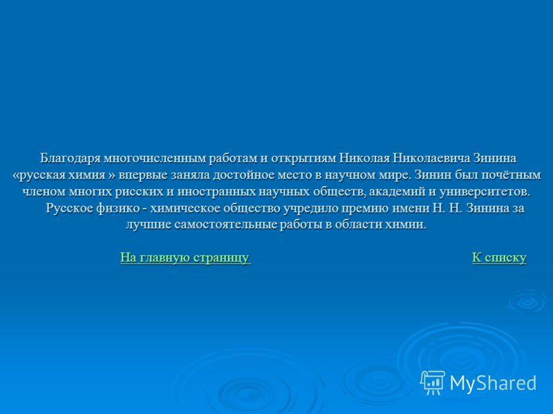 Благодаря многочисленным работам и открытиям Николая Николаевича Зинина «русская химия » впервые заняла достойное место в научном мире. Зинин был почётным членом многих рисских и иностранных научных обществ, академий и университетов. Русское физико -