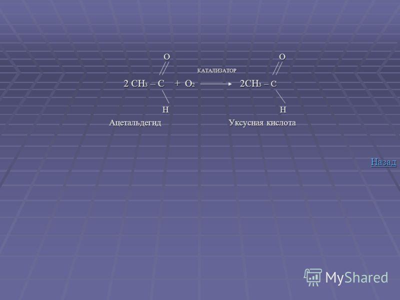 O O O O КАТАЛИЗАТОР КАТАЛИЗАТОР 2 CH 3 – C + O 2 2CH 3 – C H H H H Ацетальдегид Уксусная кислота Ацетальдегид Уксусная кислота Назад