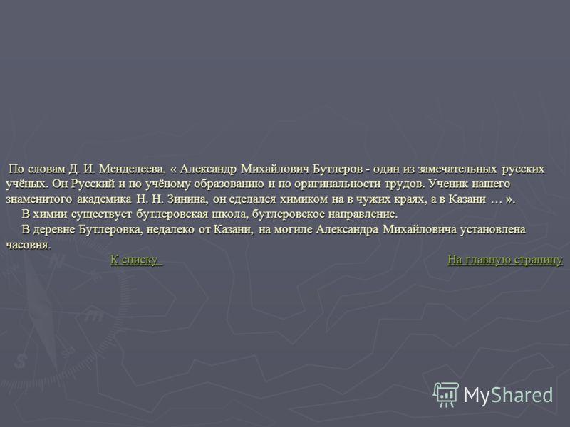 По словам Д. И. Менделеева, « Александр Михайлович Бутлеров - один из замечательных русских учёных. Он Русский и по учёному образованию и по оригинальности трудов. Ученик нашего знаменитого академика Н. Н. Зинина, он сделался химиком на в чужих краях