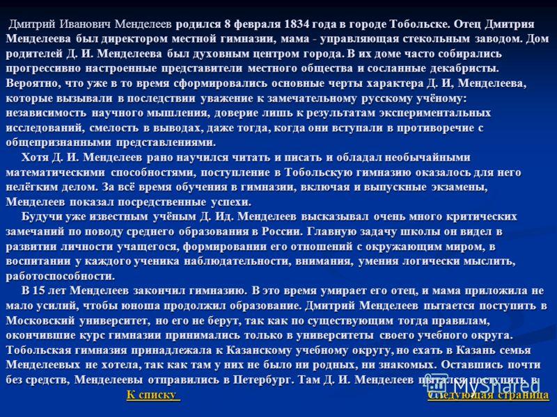 Дмитрий Иванович Менделеев родился 8 февраля 1834 года в городе Тобольске. Отец Дмитрия Менделеева был директором местной гимназии, мама - управляющая стекольным заводом. Дом родителей Д. И. Менделеева был духовным центром города. В их доме часто соб