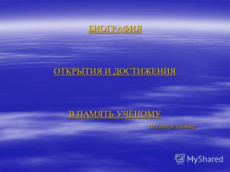 БИОГРАФИЯ ОТКРЫТИЯ И ДОСТИЖЕНИЯ В ПАМЯТЬ УЧЁНОМУ БИОГРАФИЯ ОТКРЫТИЯ И ДОСТИЖЕНИЯ В ПАМЯТЬ УЧЁНОМУ На главную страницу На главную страницу БИОГРАФИЯ ОТКРЫТИЯ И ДОСТИЖЕНИЯ В ПАМЯТЬ УЧЁНОМУ На главную страницу