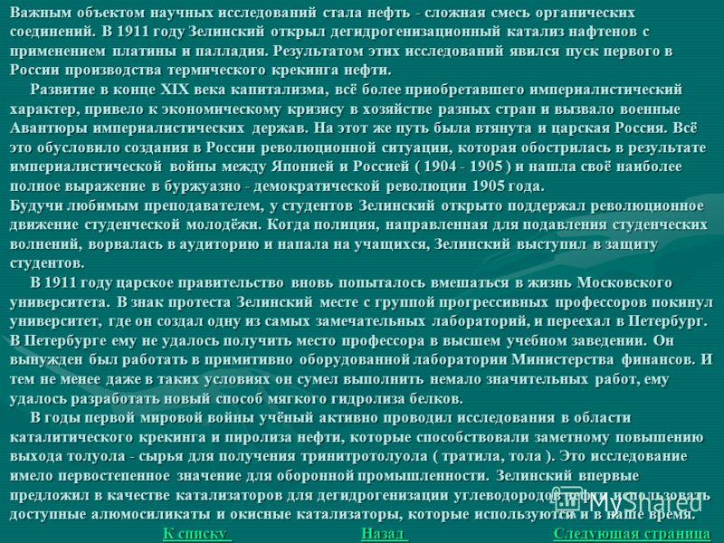 Важным объектом научных исследований стала нефть - сложная смесь органических соединений. В 1911 году Зелинский открыл дегидрогенизационный катализ нафтенов с применением платины и палладия. Результатом этих исследований явился пуск первого в России