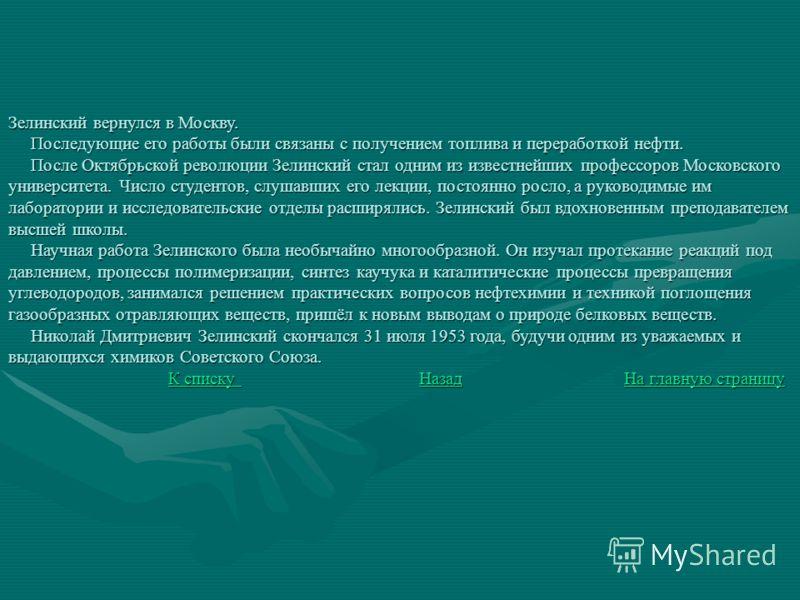 Зелинский вернулся в Москву. Последующие его работы были связаны с получением топлива и переработкой нефти. После Октябрьской революции Зелинский стал одним из известнейших профессоров Московского университета. Число студентов, слушавших его лекции,