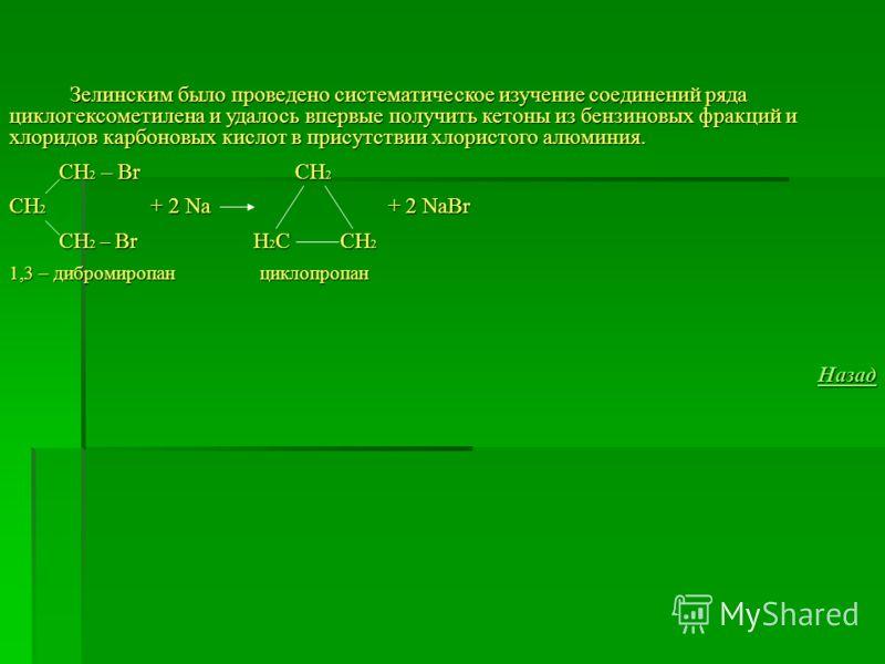 Зелинским было проведено систематическое изучение соединений ряда циклогексометилена и удалось впервые получить кетоны из бензиновых фракций и хлоридов карбоновых кислот в присутствии хлористого алюминия. Зелинским было проведено систематическое изуч