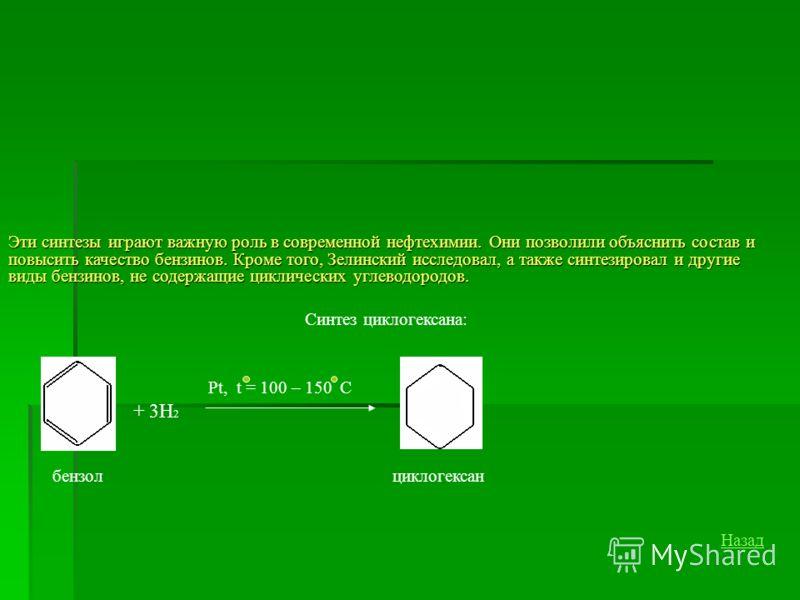 Эти синтезы играют важную роль в современной нефтехимии. Они позволили объяснить состав и повысить качество бензинов. Кроме того, Зелинский исследовал, а также синтезировал и другие виды бензинов, не содержащие циклических углеводородов. Синтез цикло