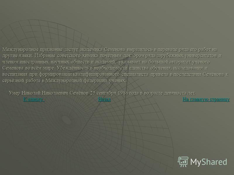 Международное признание заслуг академика Семенова выразилось в переводе ряда его работ на другие языки. Избрание советского химика почётным доктором ряда зарубежных университетов и членом иностранных научных обществ и академий, указывает на большой а