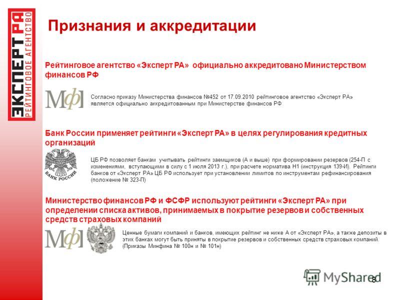 8 Признания и аккредитации Министерство финансов РФ и ФСФР используют рейтинги «Эксперт РА» при определении списка активов, принимаемых в покрытие резервов и собственных средств страховых компаний ЦБ РФ позволяет банкам учитывать рейтинги заемщиков (
