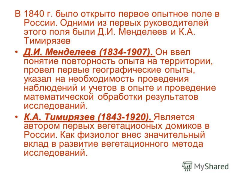 В 1840 г. было открыто первое опытное поле в России. Одними из первых руководителей этого поля были Д.И. Менделеев и К.А. Тимирязев Д.И. Менделеев (1834-1907).Д.И. Менделеев (1834-1907). Он ввел понятие повторность опыта на территории, провел первые