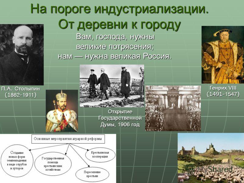 П. А. Столыпин (1 862 - 1911 ) На пороге индустриализации. От деревни к городу Вам, господа, нужны великие потрясения; нам нужна великая Россия. ОткрытиеГосударственной Думы, 1906 год Генрих VIII (1491- 1547 )