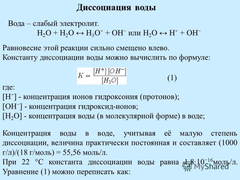 Диссоциация воды Вода – слабый электролит. H 2 O + H 2 O H 3 O + + OH или H 2 O H + + OH Равновесие этой реакции сильно смещено влево. Константу диссоциации воды можно вычислить по формуле: где: [H + ] - концентрация ионов гидроксония (протонов); [OH