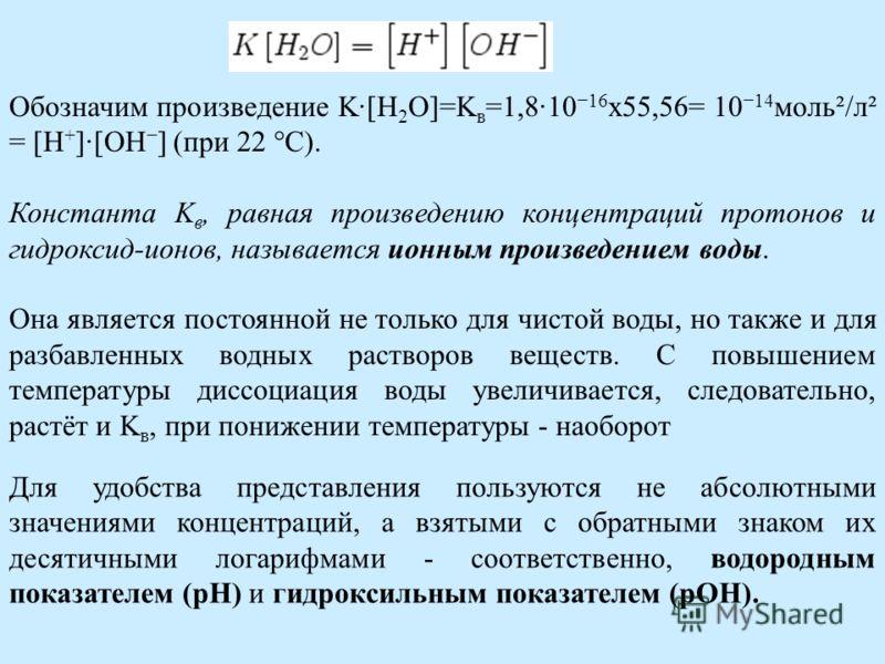 Обозначим произведение K·[H 2 O]=K в =1,8·10 16 х55,56= 10 14 моль²/л² = [H + ]·[OH ] (при 22 °C). Константа K в, равная произведению концентраций протонов и гидроксид-ионов, называется ионным произведением воды. Она является постоянной не только для