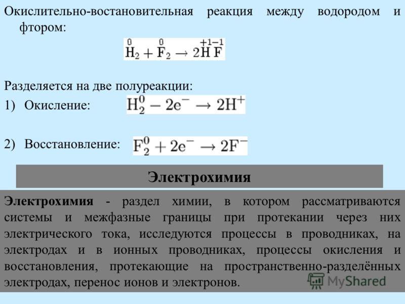Окислительно-востановительная реакция между водородом и фтором: Разделяется на две полуреакции: 1)Окисление: 2)Восстановление: Электрохимия Электрохимия - раздел химии, в котором рассматриваются системы и межфазные границы при протекании через них эл