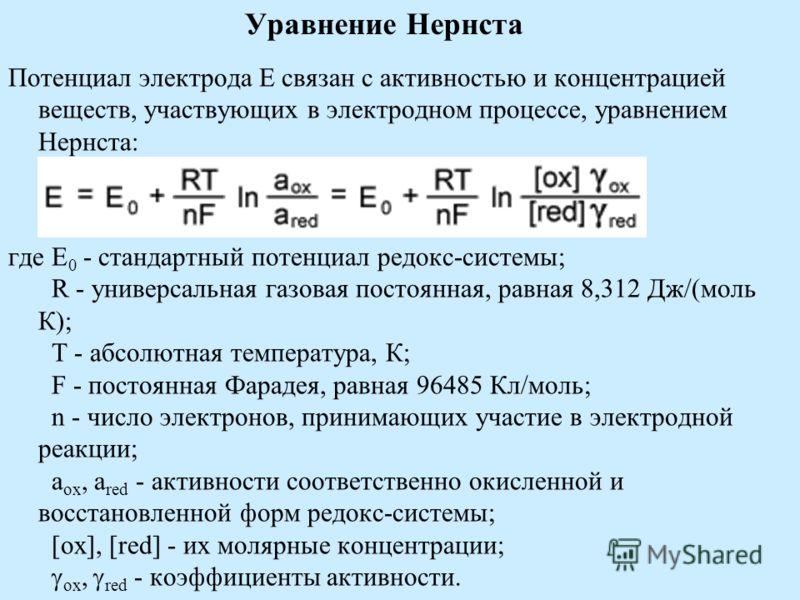Уравнение Нернста Потенциал электрода E связан с активностью и концентрацией веществ, участвующих в электродном процессе, уравнением Нернста: где E 0 - стандартный потенциал редокс-системы; R - универсальная газовая постоянная, равная 8,312 Дж/(моль