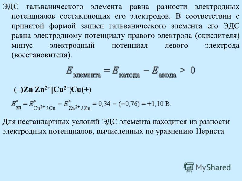 ЭДС гальванического элемента равна разности электродных потенциалов составляющих его электродов. В соответствии с принятой формой записи гальванического элемента его ЭДС равна электродному потенциалу правого электрода (окислителя) минус электродный п