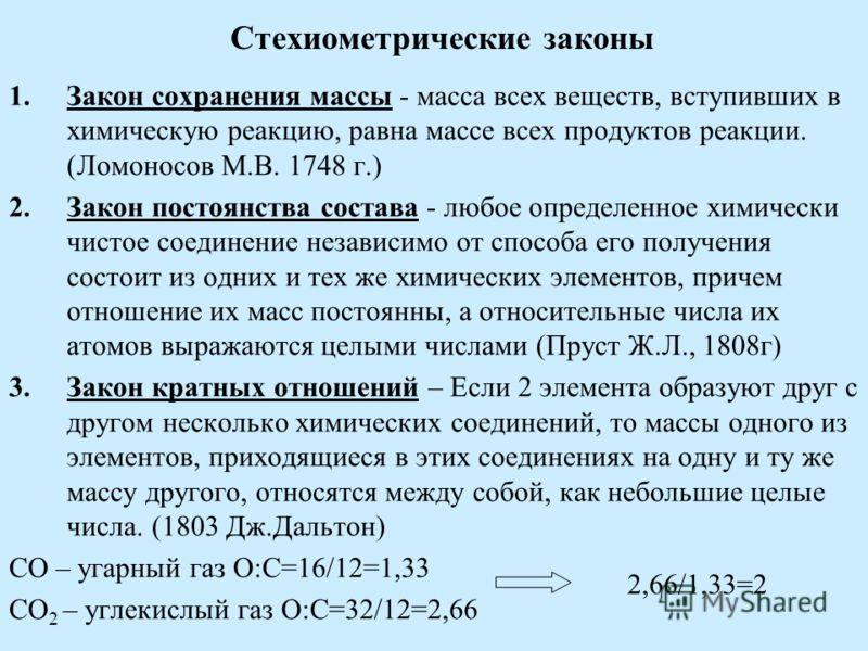 Стехиометрические законы 1.Закон сохранения массы - масса всех веществ, вступивших в химическую реакцию, равна массе всех продуктов реакции. (Ломоносов М.В. 1748 г.) 2.Закон постоянства состава - любое определенное химически чистое соединение независ