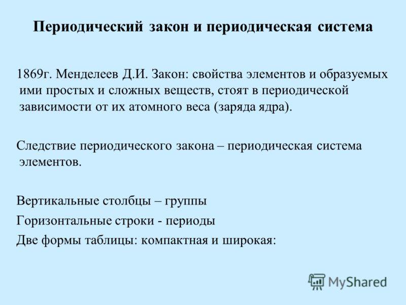 Периодический закон и периодическая система 1869г. Менделеев Д.И. Закон: свойства элементов и образуемых ими простых и сложных веществ, стоят в периодической зависимости от их атомного веса (заряда ядра). Следствие периодического закона – периодическ