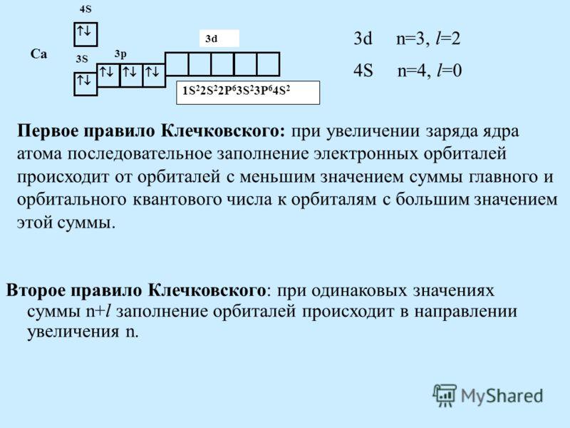 Первое правило Клечковского: при увеличении заряда ядра атома последовательное заполнение электронных орбиталей происходит от орбиталей с меньшим значением суммы главного и орбитального квантового числа к орбиталям с большим значением этой суммы. 3S
