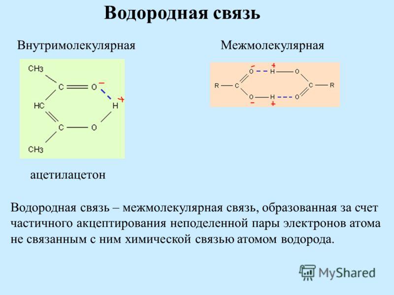 Водородная связь ВнутримолекулярнаяМежмолекулярная ацетилацетон Водородная связь – межмолекулярная связь, образованная за счет частичного акцептирования неподеленной пары электронов атома не связанным с ним химической связью атомом водорода.