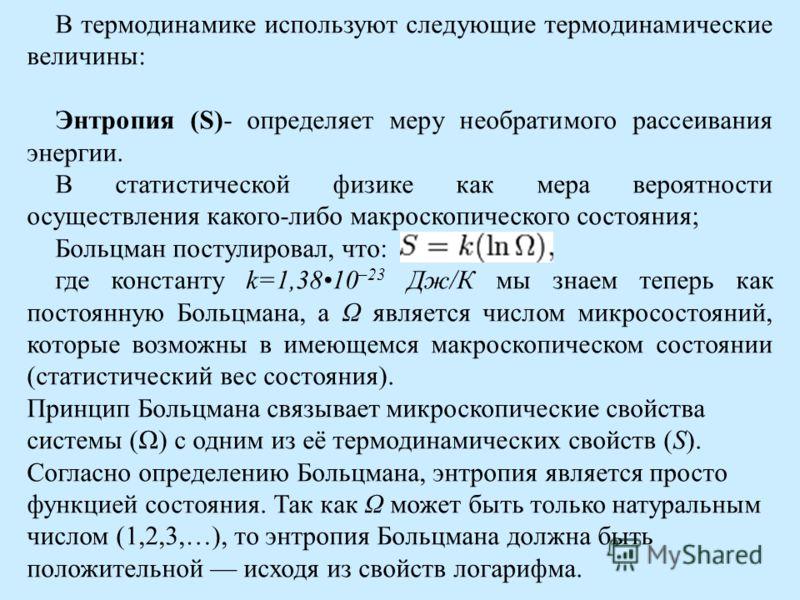 В термодинамике используют следующие термодинамические величины: Энтропия (S)- определяет меру необратимого рассеивания энергии. В статистической физике как мера вероятности осуществления какого-либо макроскопического состояния; Больцман постулировал