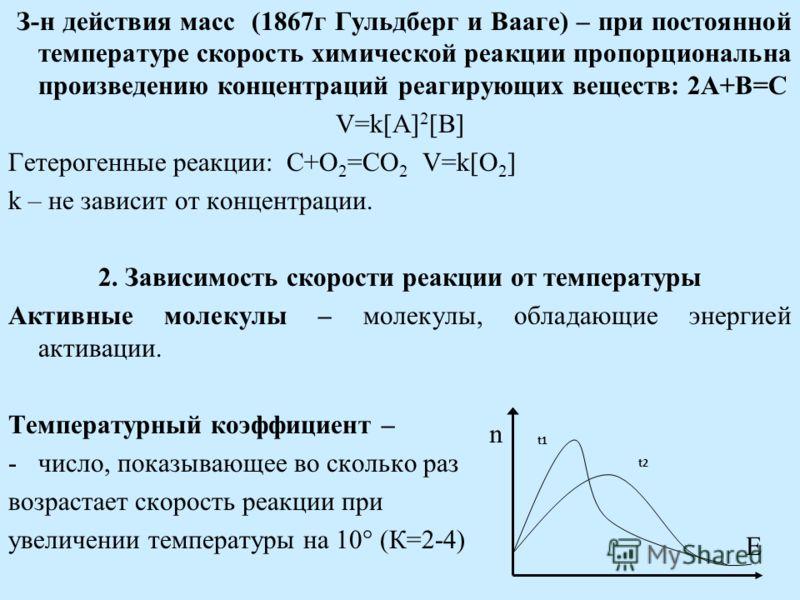 З-н действия масс (1867г Гульдберг и Вааге) – при постоянной температуре скорость химической реакции пропорциональна произведению концентраций реагирующих веществ: 2A+B=C V=k[A] 2 [B] Гетерогенные реакции: C+O 2 =CO 2 V=k[O 2 ] k – не зависит от конц