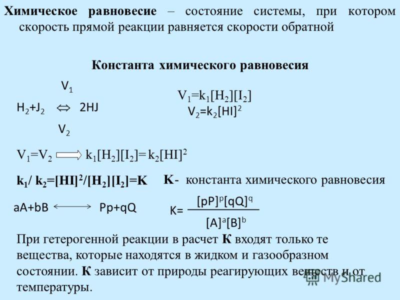 Химическое равновесие – состояние системы, при котором скорость прямой реакции равняется скорости обратной Константа химического равновесия V 1 H 2 +J 2 2HJ V 2 V 1 =k 1 [H 2 ][I 2 ] V 2 =k 2 [HI] 2 V 1 =V 2 k 1 [H 2 ][I 2 ]= k 2 [HI] 2 k 1 / k 2 =[H