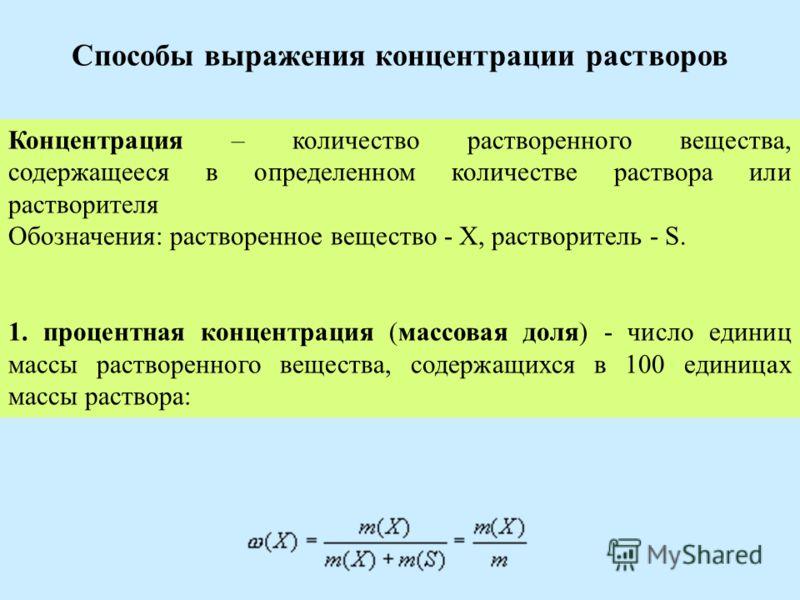 Способы выражения концентрации растворов Концентрация – количество растворенного вещества, содержащееся в определенном количестве раствора или растворителя Обозначения: растворенное вещество - X, растворитель - S. 1. процентная концентрация (массовая