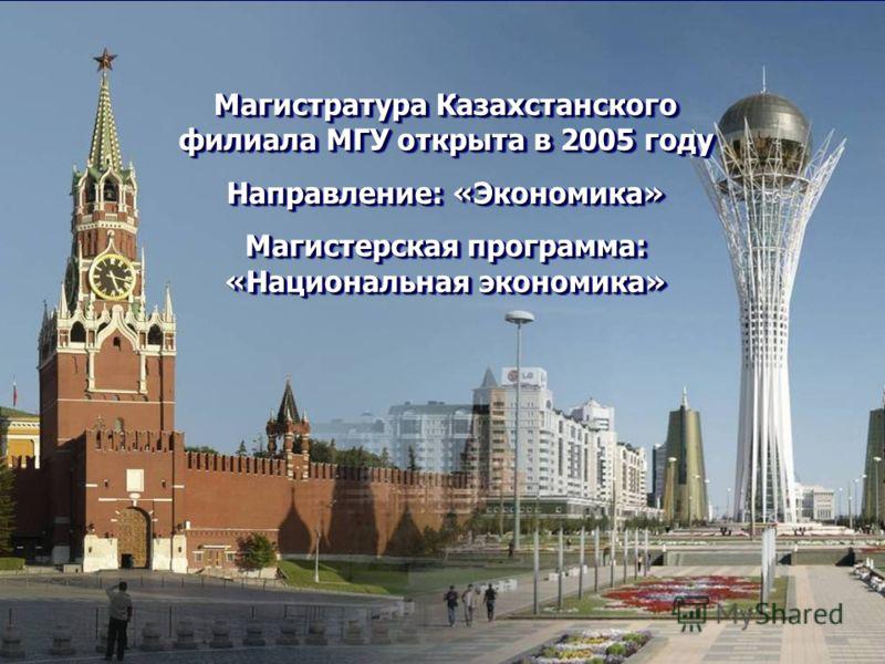 Магистратура Казахстанского филиала МГУ открыта в 2005 году Направление: «Экономика» Магистерская программа: «Национальная экономика» Магистратура Казахстанского филиала МГУ открыта в 2005 году Направление: «Экономика» Магистерская программа: «Национ