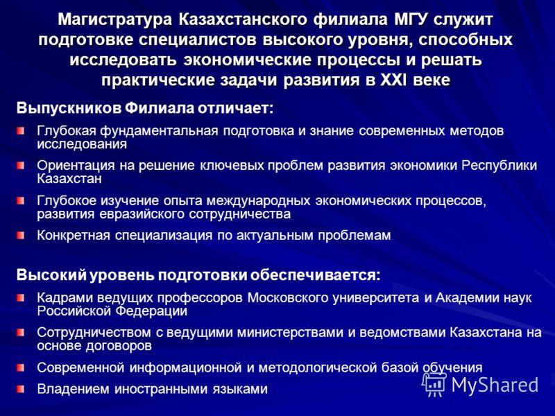 Магистратура Казахстанского филиала МГУ служит подготовке специалистов высокого уровня, способных исследовать экономические процессы и решать практические задачи развития в XXI веке Выпускников Филиала отличает: Глубокая фундаментальная подготовка и