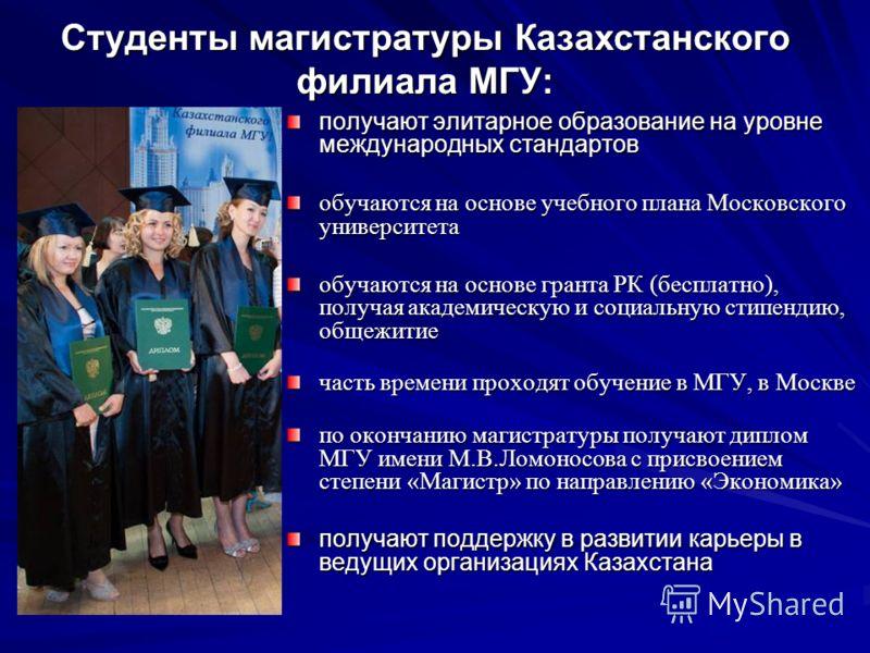 Студенты магистратуры Казахстанского филиала МГУ: получают элитарное образование на уровне международных стандартов обучаются на основе учебного плана Московского университета обучаются на основе гранта РК (бесплатно), получая академическую и социаль