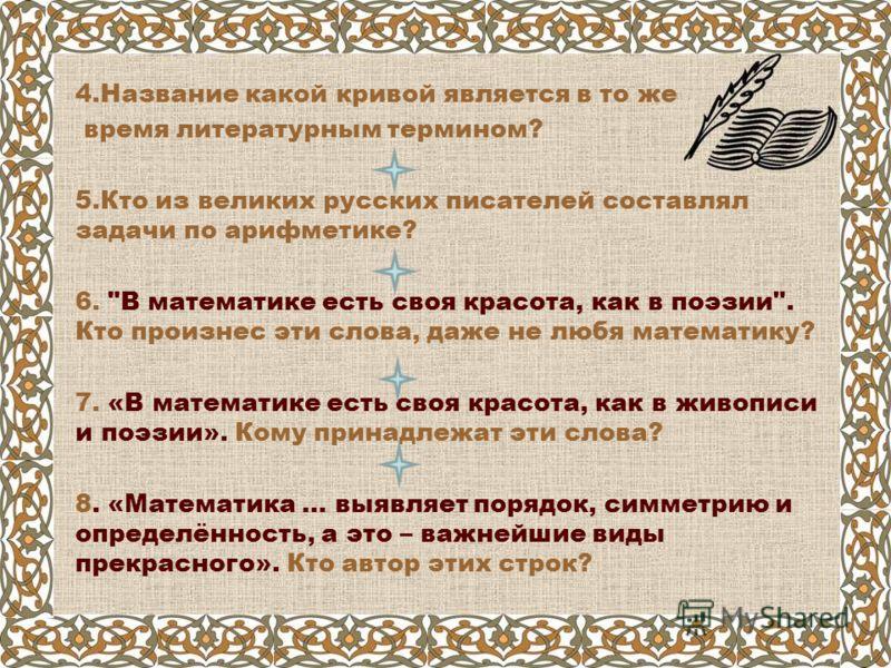 4.Название какой кривой является в то же время литературным термином? 5.Кто из великих русских писателей составлял задачи по арифметике? 6.
