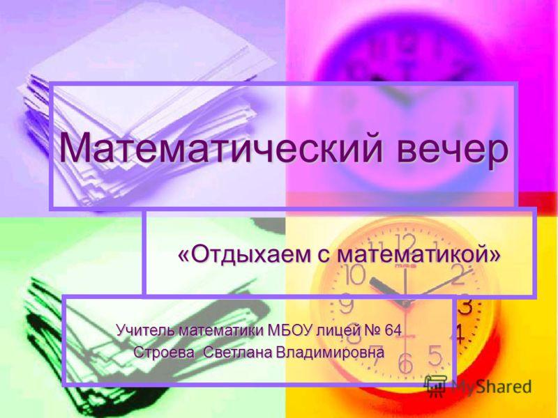 Математический вечер «Отдыхаем с математикой» Учитель математики МБОУ лицей 64 Строева Светлана Владимировна