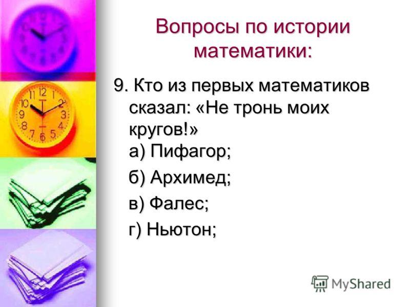 Вопросы по истории математики: 9. Кто из первых математиков сказал: «Не тронь моих кругов!» а) Пифагор; 9. Кто из первых математиков сказал: «Не тронь моих кругов!» а) Пифагор; б) Архимед; б) Архимед; в) Фалес; в) Фалес; г) Ньютон; г) Ньютон;