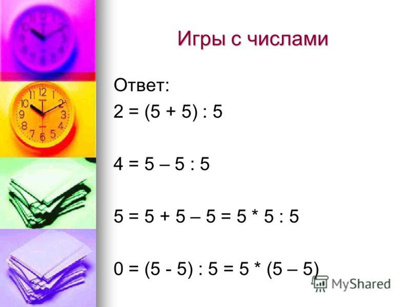 Игры с числами Ответ: 2 = (5 + 5) : 5 4 = 5 – 5 : 5 5 = 5 + 5 – 5 = 5 * 5 : 5 0 = (5 - 5) : 5 = 5 * (5 – 5)