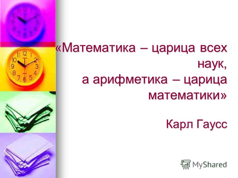 «Математика – царица всех наук, а арифметика – царица математики» Карл Гаусс