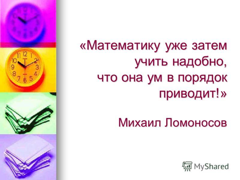 «Математику уже затем учить надобно, что она ум в порядок приводит!» Михаил Ломоносов
