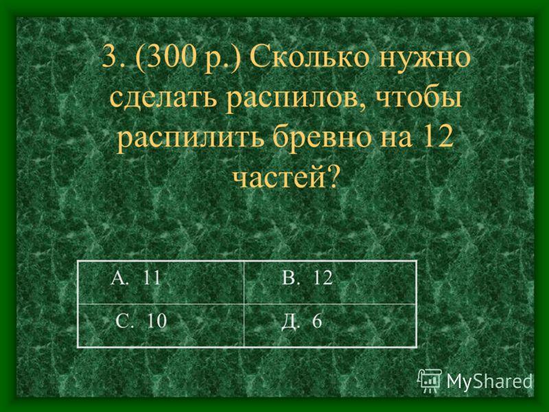 3. (300 р.) Сколько нужно сделать распилов, чтобы распилить бревно на 12 частей? А. 11 В. 12 С. 10 Д. 6