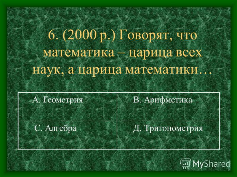 6. (2000 р.) Говорят, что математика – царица всех наук, а царица математики… А. Геометрия В. Арифметика С. Алгебра Д. Тригонометрия