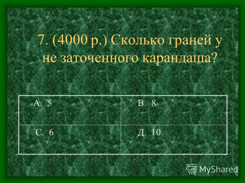 7. (4000 р.) Сколько граней у не заточенного карандаша? А. 5 В. 8 С. 6 Д. 10