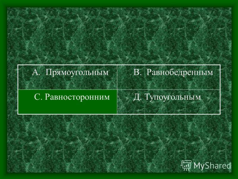 А. Прямоугольным В. Равнобедренным С. Равносторонним Д. Тупоугольным
